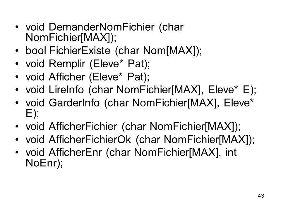 43 void DemanderNomFichier (char NomFichier[MAX]); bool FichierExiste (char Nom[MAX]); void Remplir (Eleve* Pat); void Afficher (Eleve* Pat); void Lir