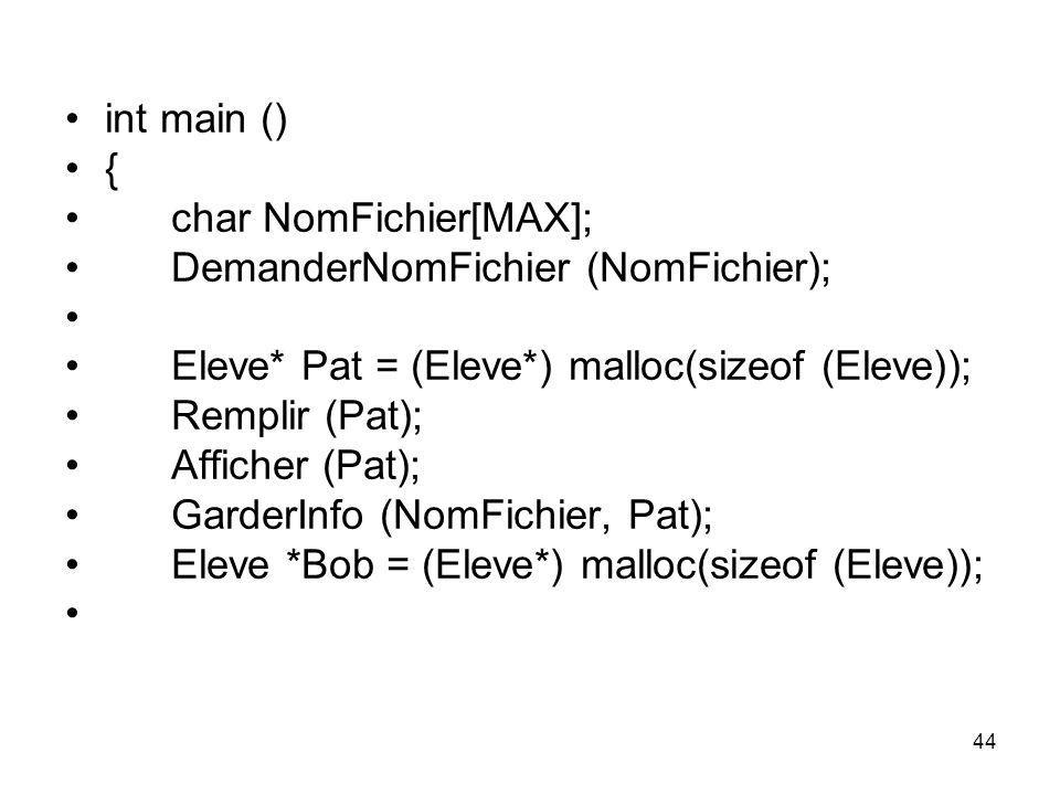 44 int main () { char NomFichier[MAX]; DemanderNomFichier (NomFichier); Eleve* Pat = (Eleve*) malloc(sizeof (Eleve)); Remplir (Pat); Afficher (Pat); G