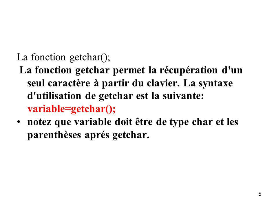 5 La fonction getchar(); La fonction getchar permet la récupération d'un seul caractère à partir du clavier. La syntaxe d'utilisation de getchar est l
