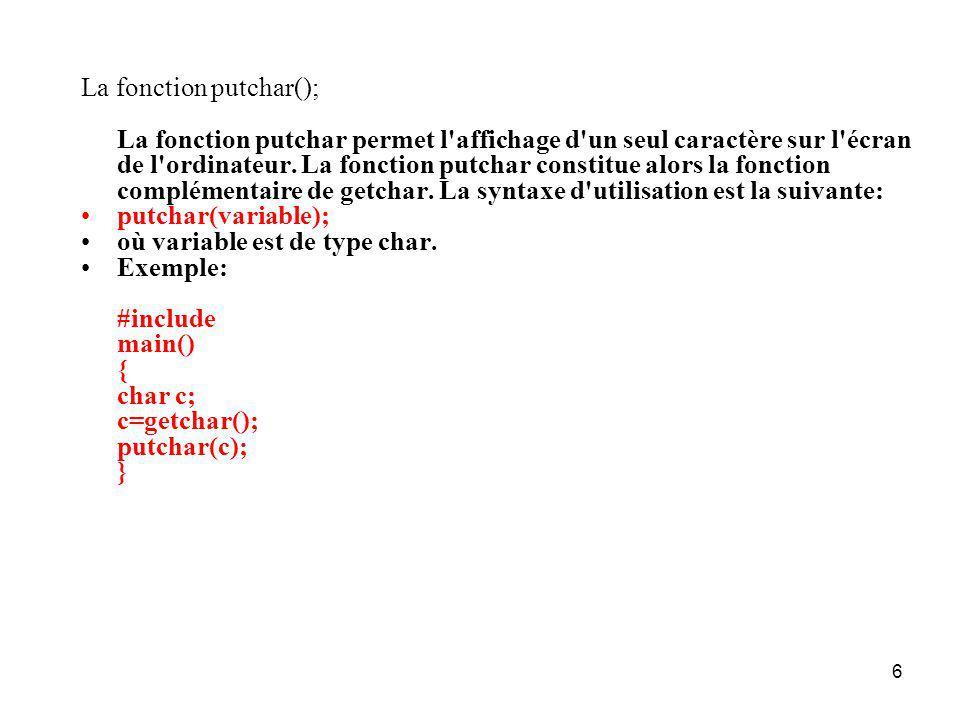 6 La fonction putchar(); La fonction putchar permet l'affichage d'un seul caractère sur l'écran de l'ordinateur. La fonction putchar constitue alors l