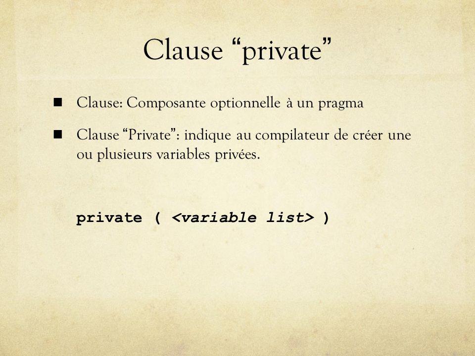 Clause private Clause: Composante optionnelle à un pragma Clause Private: indique au compilateur de créer une ou plusieurs variables privées.