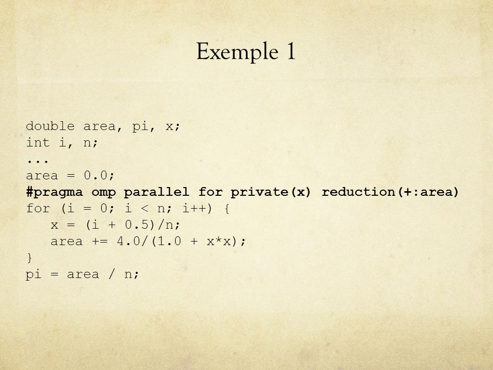 Exemple 1 double area, pi, x; int i, n;... area = 0.0; #pragma omp parallel for private(x) reduction(+:area) for (i = 0; i < n; i++) { x = (i + 0.5)/n