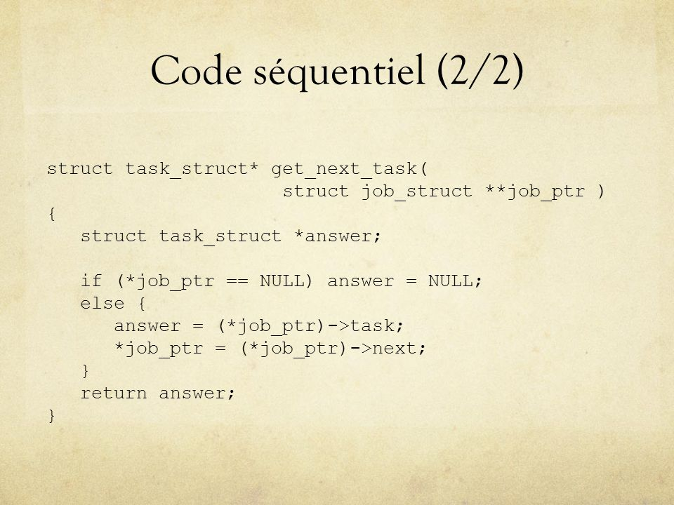 Code séquentiel (2/2) struct task_struct* get_next_task( struct job_struct **job_ptr ) { struct task_struct *answer; if (*job_ptr == NULL) answer = NU