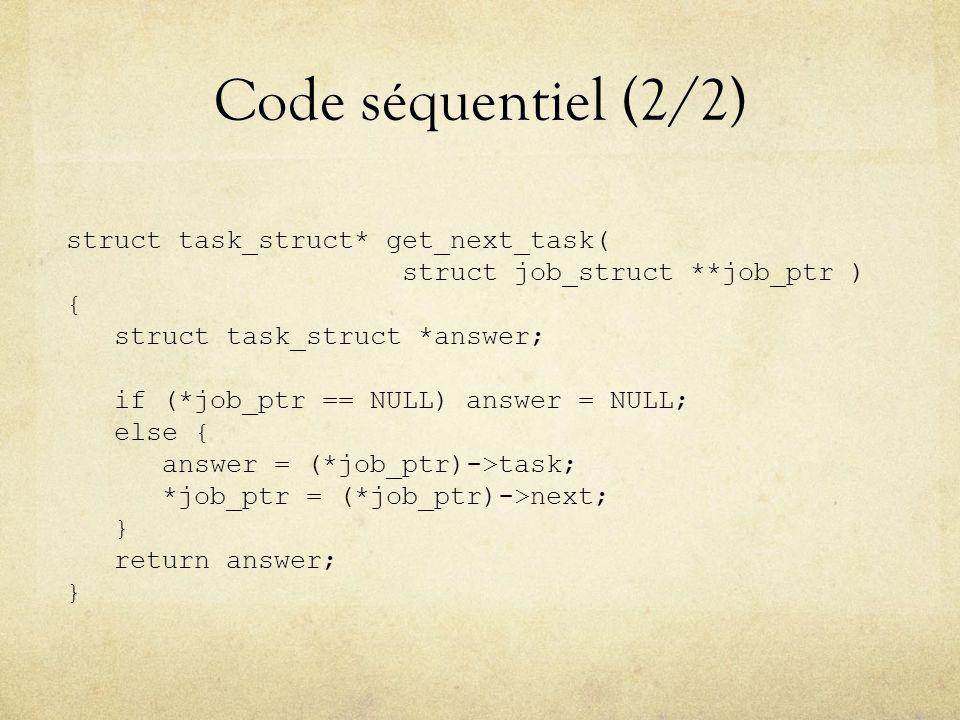 Code séquentiel (2/2) struct task_struct* get_next_task( struct job_struct **job_ptr ) { struct task_struct *answer; if (*job_ptr == NULL) answer = NULL; else { answer = (*job_ptr)->task; *job_ptr = (*job_ptr)->next; } return answer; }