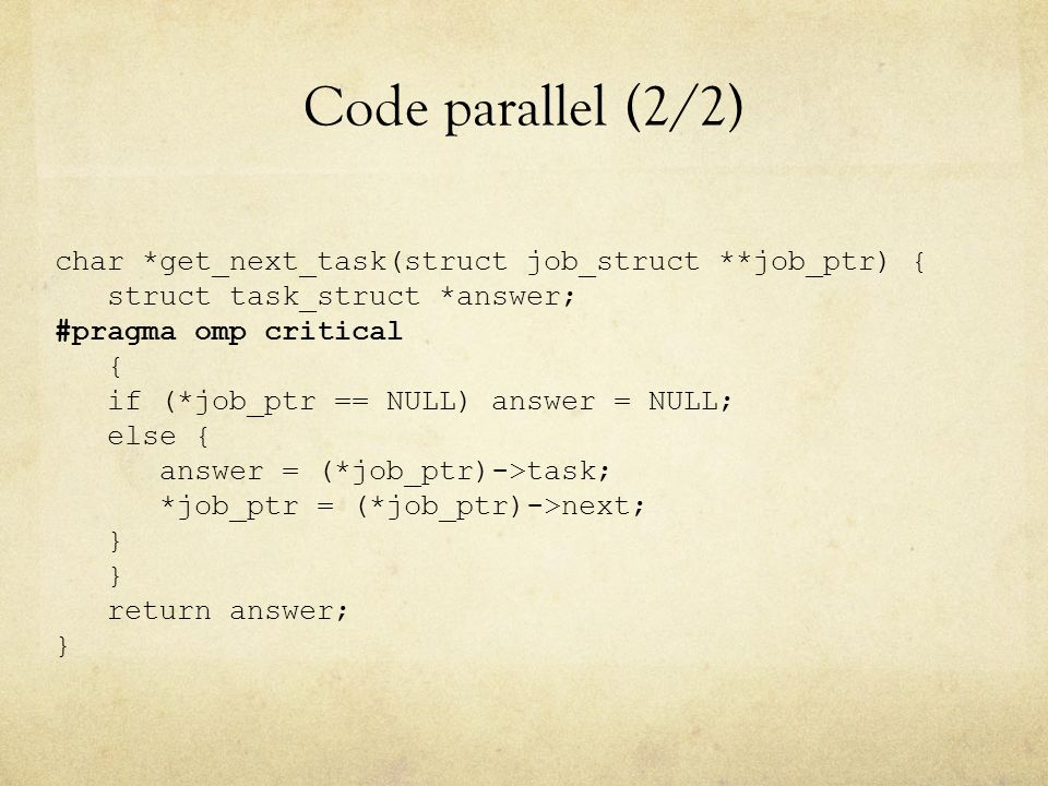 Code parallel (2/2) char *get_next_task(struct job_struct **job_ptr) { struct task_struct *answer; #pragma omp critical { if (*job_ptr == NULL) answer = NULL; else { answer = (*job_ptr)->task; *job_ptr = (*job_ptr)->next; } return answer; }