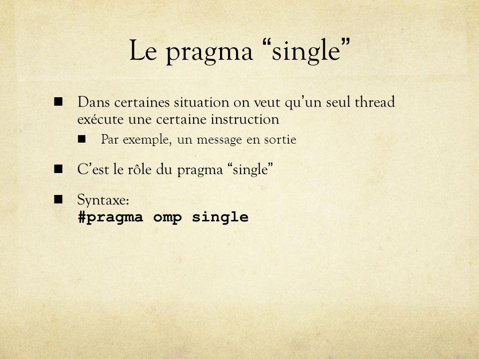Le pragma single Dans certaines situation on veut quun seul thread exécute une certaine instruction Par exemple, un message en sortie Cest le rôle du pragma single Syntaxe: #pragma omp single