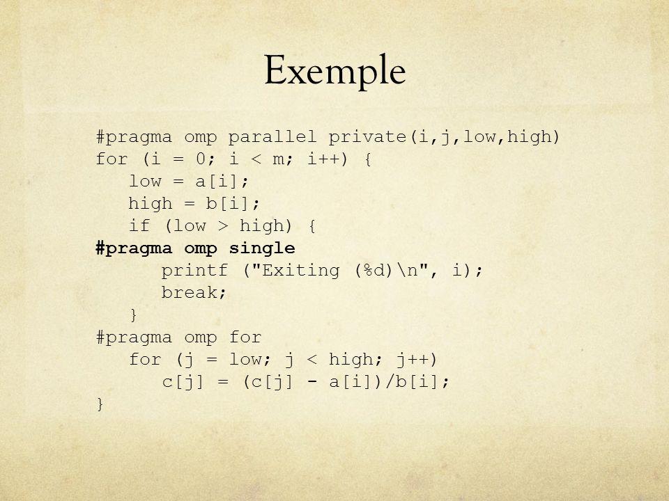 Exemple #pragma omp parallel private(i,j,low,high) for (i = 0; i < m; i++) { low = a[i]; high = b[i]; if (low > high) { #pragma omp single printf ( Exiting (%d)\n , i); break; } #pragma omp for for (j = low; j < high; j++) c[j] = (c[j] - a[i])/b[i]; }