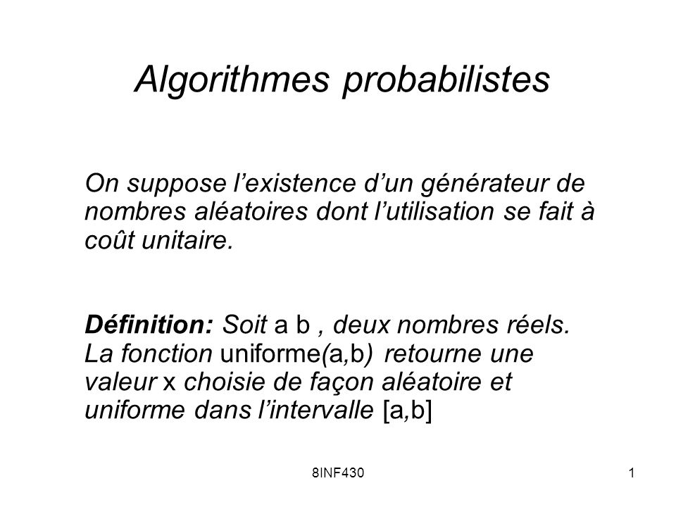 8INF4302 Définition: Si a et b sont deux entiers, alors la fonction uniforme(a,b) retourne la valeur entière a v b avec probabilité 1/ (b-a+1) Définition: Si S est un ensemble fini non vide, alors uniforme(S) retourne la valeur v S avec probabilité 1/|S|
