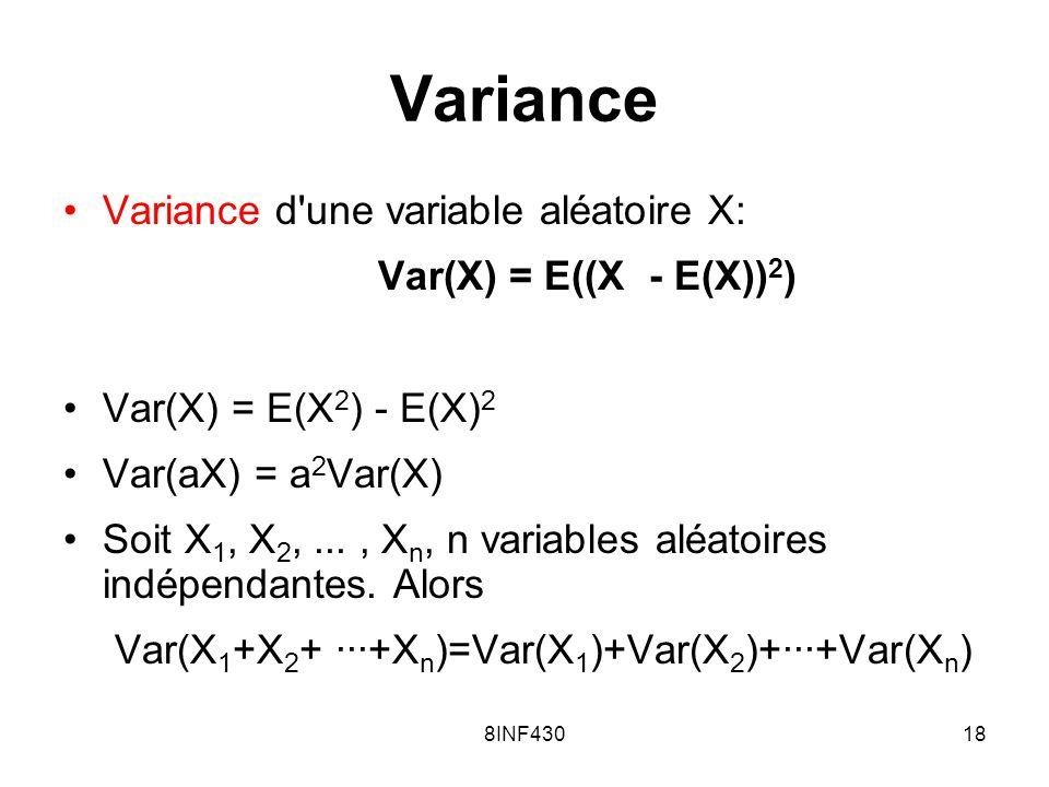 8INF43018 Variance Variance d'une variable aléatoire X: Var(X) = E((X - E(X)) 2 ) Var(X) = E(X 2 ) - E(X) 2 Var(aX) = a 2 Var(X) Soit X 1, X 2,..., X