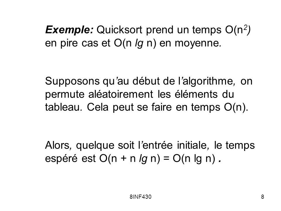 8INF4308 Exemple: Quicksort prend un temps O(n 2 ) en pire cas et O(n lg n) en moyenne. Supposons quau début de lalgorithme, on permute aléatoirement