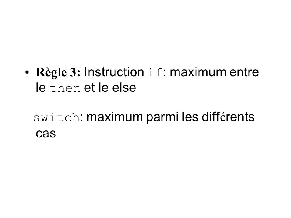 Règle 3: Instruction if : maximum entre le then et le else switch : maximum parmi les diff é rents cas