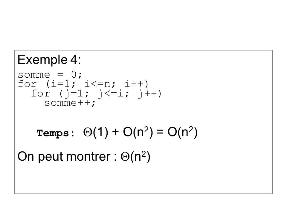 Exemple 4: somme = 0; for (i=1; i<=n; i++) for (j=1; j<=i; j++) somme++; Temps: (1) + O(n 2 ) = O(n 2 ) On peut montrer : (n 2 )