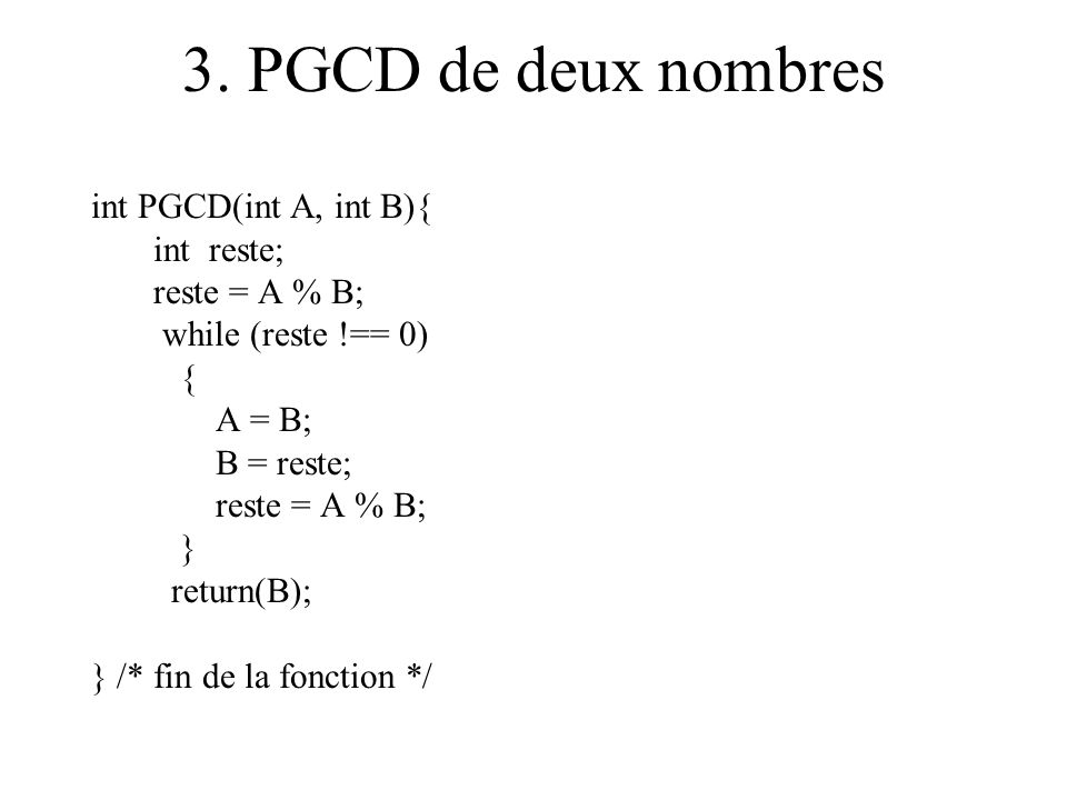 3. PGCD de deux nombres int PGCD(int A, int B){ int reste; reste = A % B; while (reste !== 0) { A = B; B = reste; reste = A % B; } return(B); } /* fin