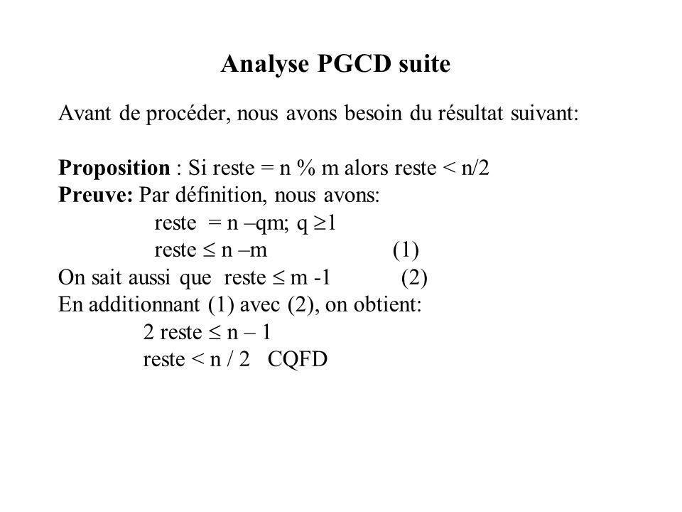 Analyse PGCD suite Avant de procéder, nous avons besoin du résultat suivant: Proposition : Si reste = n % m alors reste < n/2 Preuve: Par définition, nous avons: reste = n –qm; q 1 reste n –m (1) On sait aussi que reste m -1 (2) En additionnant (1) avec (2), on obtient: 2 reste n – 1 reste < n / 2 CQFD