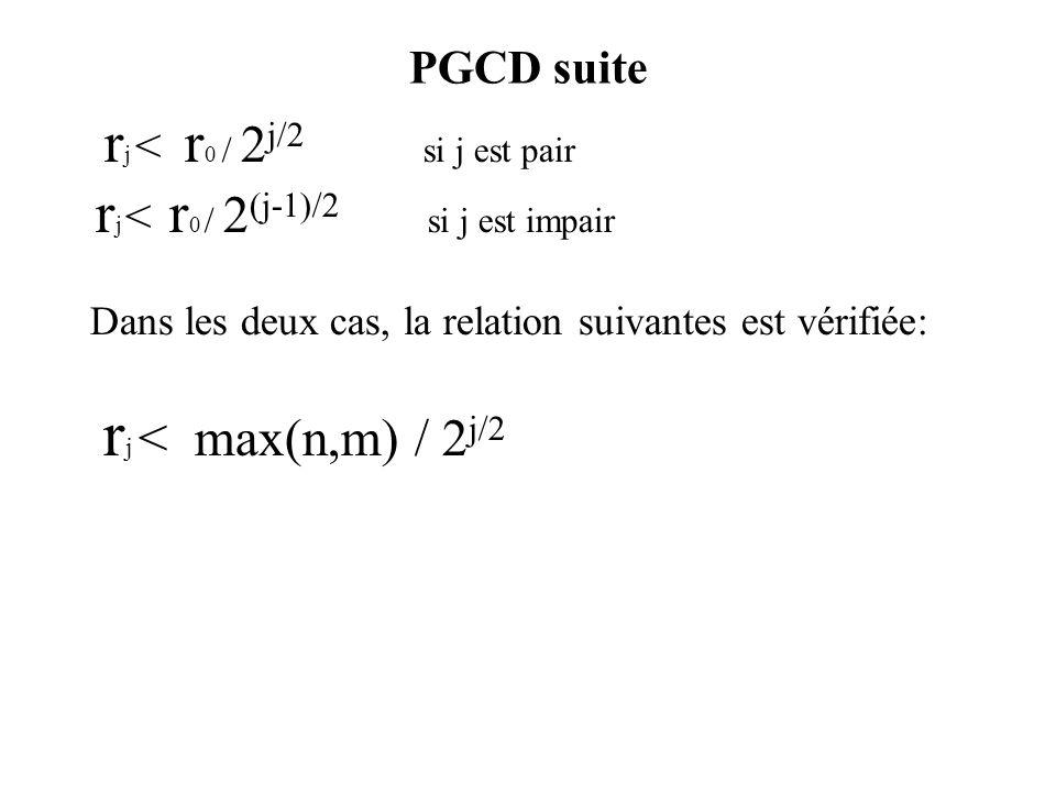 PGCD suite r j < r 0 / 2 j/2 si j est pair r j < r 0 / 2 (j-1)/2 si j est impair Dans les deux cas, la relation suivantes est vérifiée: r j < max(n,m) / 2 j/2