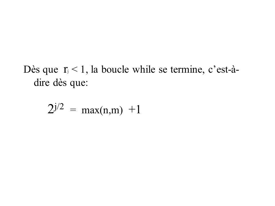 Dès que r j < 1, la boucle while se termine, cest-à- dire dès que: 2 j/2 = max(n,m) +1