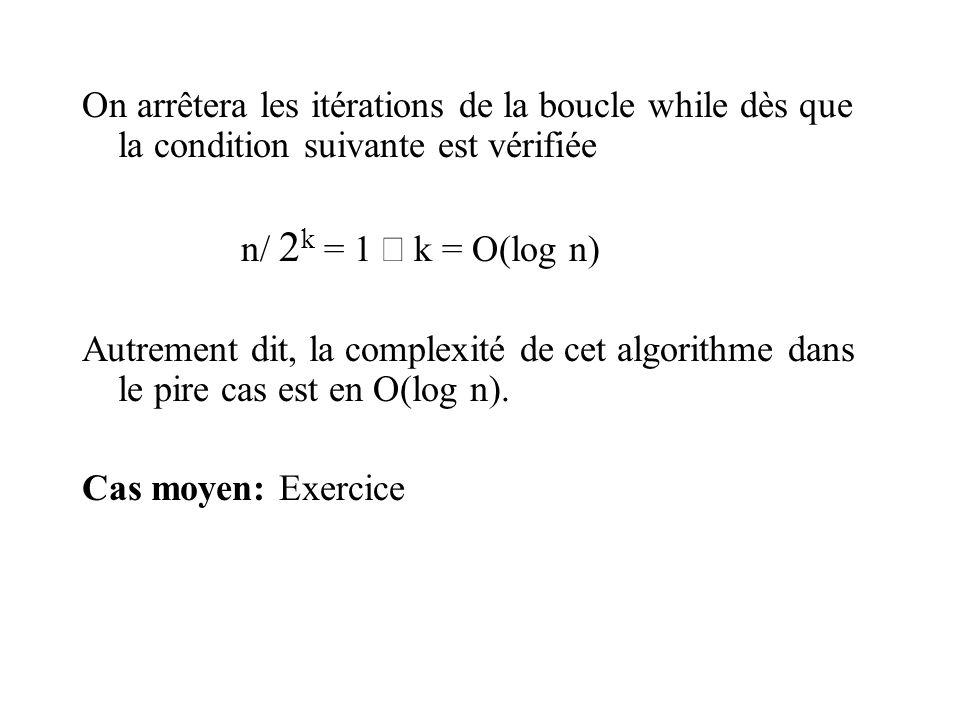 On arrêtera les itérations de la boucle while dès que la condition suivante est vérifiée n/ 2 k = 1 k = O(log n) Autrement dit, la complexité de cet algorithme dans le pire cas est en O(log n).