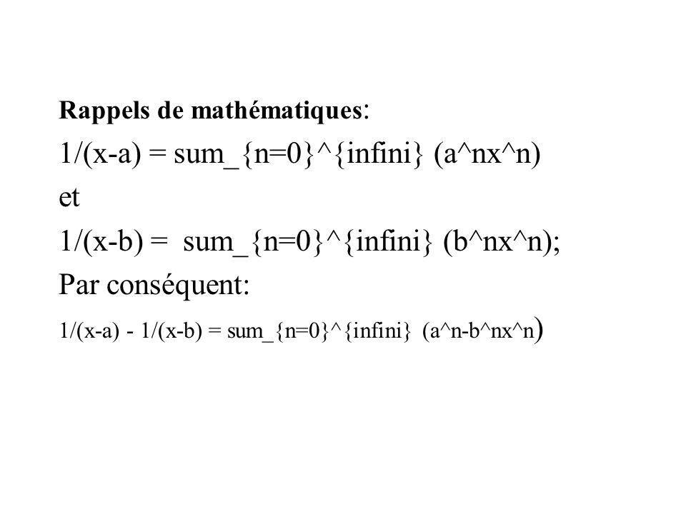 Rappels de mathématiques : 1/(x-a) = sum_{n=0}^{infini} (a^nx^n) et 1/(x-b) = sum_{n=0}^{infini} (b^nx^n); Par conséquent: 1/(x-a) - 1/(x-b) = sum_{n=0}^{infini} (a^n-b^nx^n )