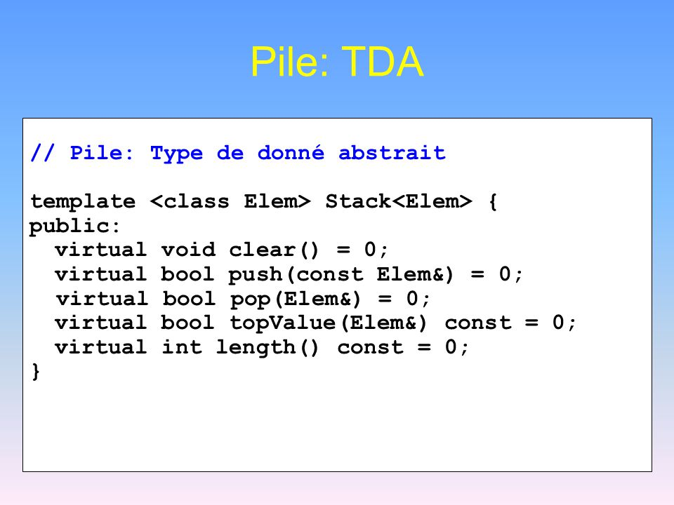 Pile: TDA // Pile: Type de donné abstrait template Stack { public: virtual void clear() = 0; virtual bool push(const Elem&) = 0; virtual bool pop(Elem&) = 0; virtual bool topValue(Elem&) const = 0; virtual int length() const = 0; }