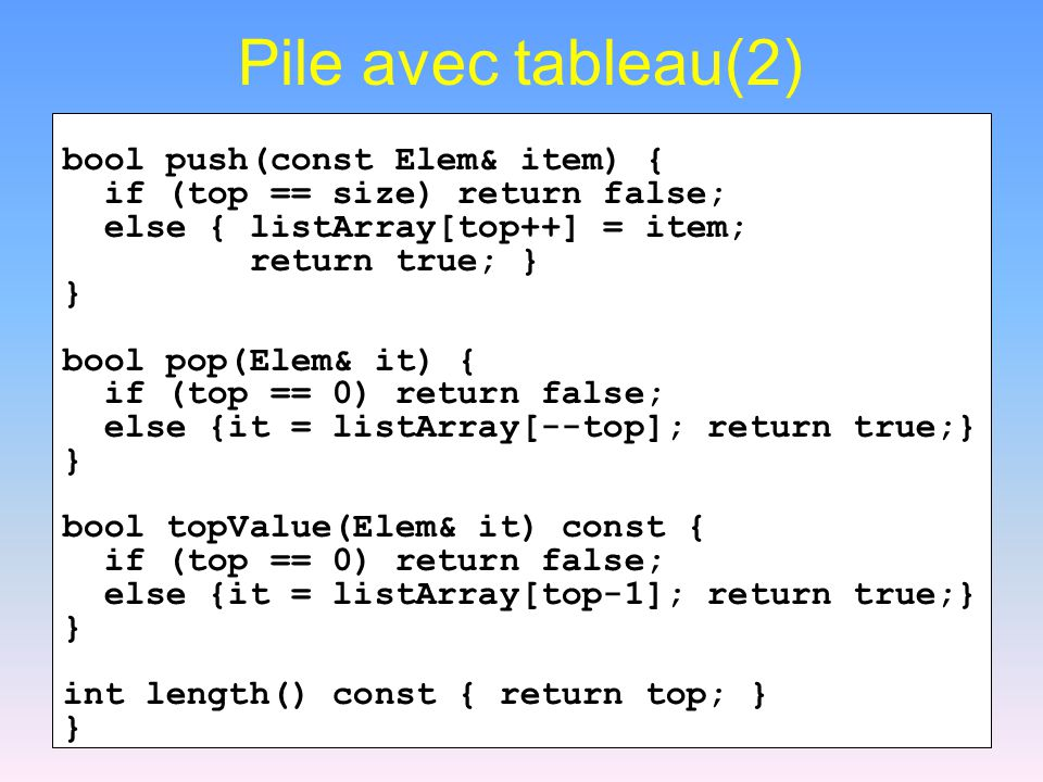 Pile avec tableau(2) bool push(const Elem& item) { if (top == size) return false; else { listArray[top++] = item; return true; } } bool pop(Elem& it) { if (top == 0) return false; else {it = listArray[--top]; return true;} } bool topValue(Elem& it) const { if (top == 0) return false; else {it = listArray[top-1]; return true;} } int length() const { return top; } }