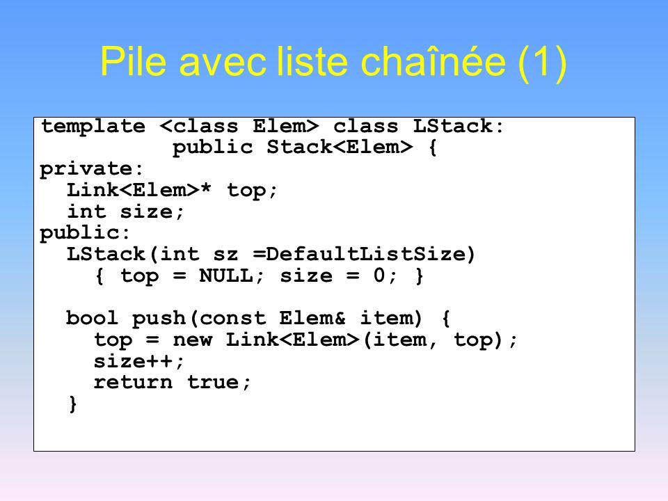 Pile avec liste chaînée (1) template class LStack: public Stack { private: Link * top; int size; public: LStack(int sz =DefaultListSize) { top = NULL; size = 0; } bool push(const Elem& item) { top = new Link (item, top); size++; return true; }