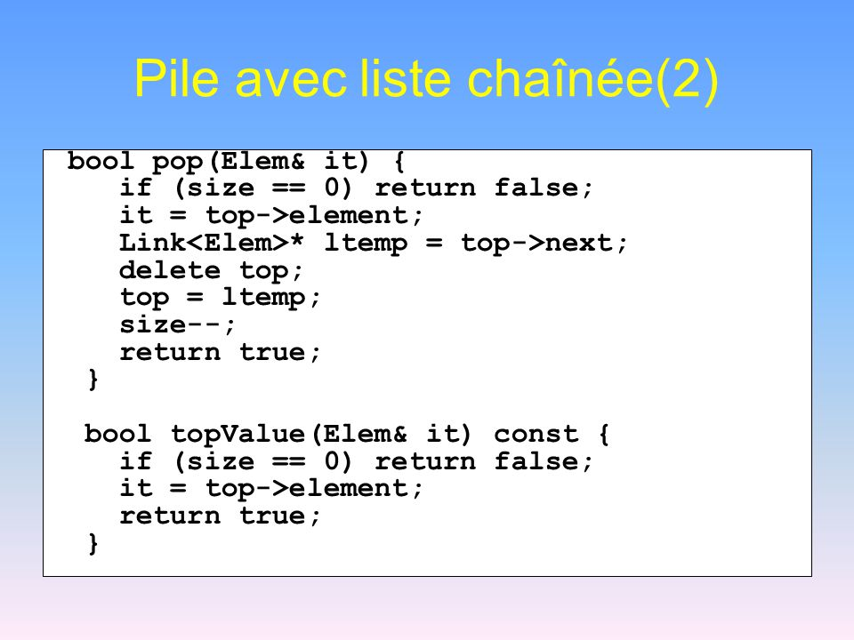 Pile avec liste chaînée(2) bool pop(Elem& it) { if (size == 0) return false; it = top->element; Link * ltemp = top->next; delete top; top = ltemp; size--; return true; } bool topValue(Elem& it) const { if (size == 0) return false; it = top->element; return true; }