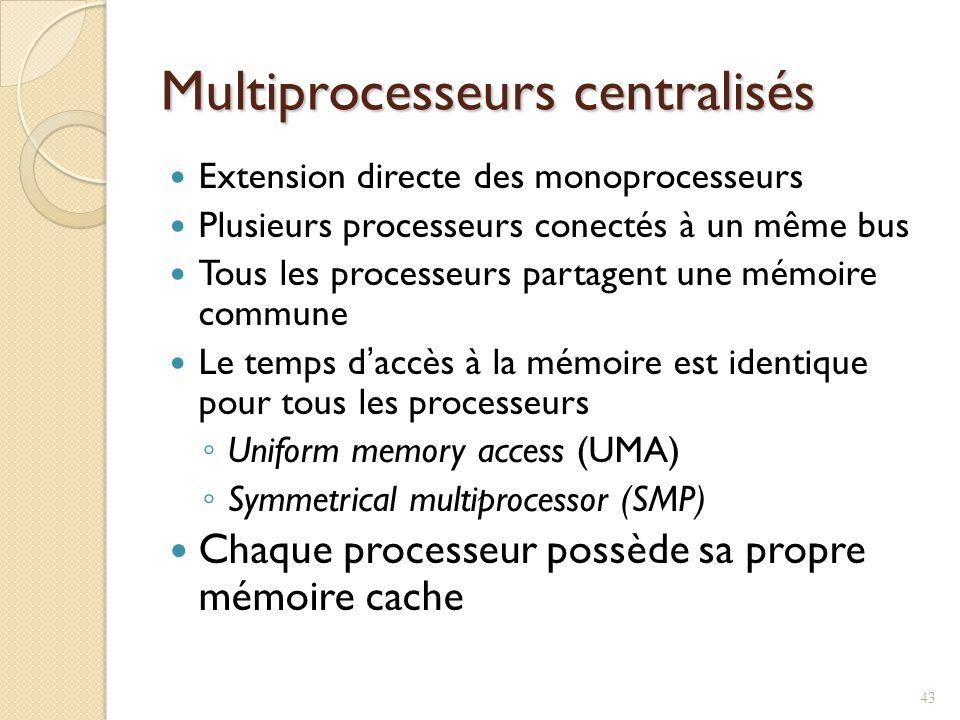 Multiprocesseurs centralisés Extension directe des monoprocesseurs Plusieurs processeurs conectés à un même bus Tous les processeurs partagent une mémoire commune Le temps daccès à la mémoire est identique pour tous les processeurs Uniform memory access (UMA) Symmetrical multiprocessor (SMP) Chaque processeur possède sa propre mémoire cache 43