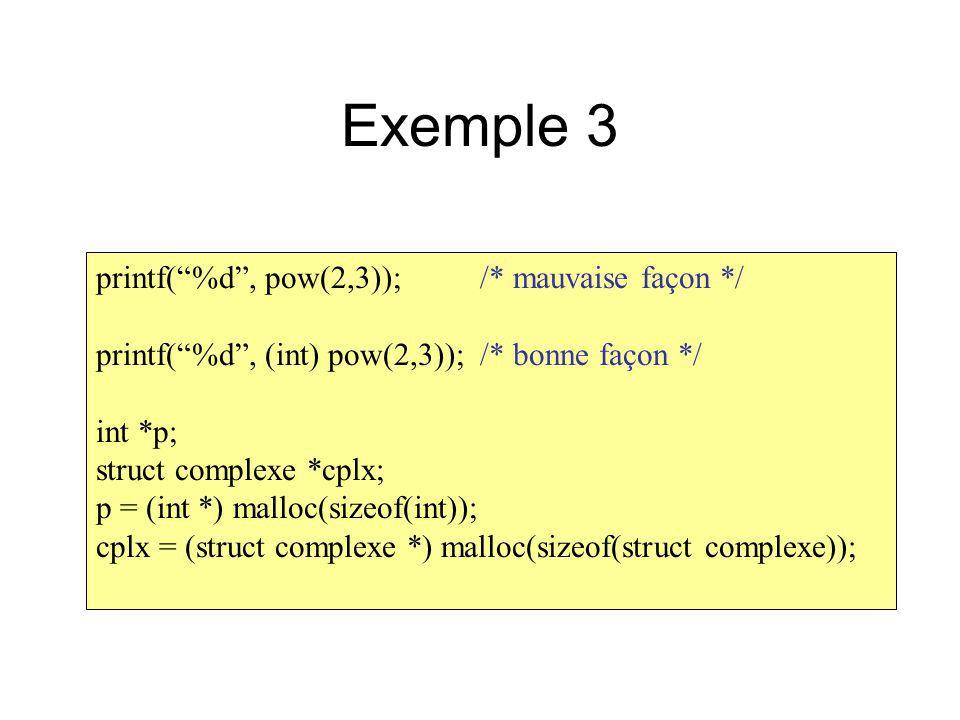 Exemple 3 printf(%d, pow(2,3));/* mauvaise façon */ printf(%d, (int) pow(2,3));/* bonne façon */ int *p; struct complexe *cplx; p = (int *) malloc(siz
