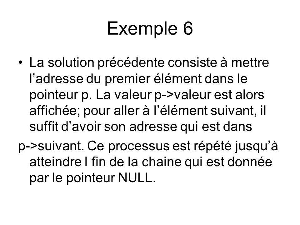 Exemple 6 La solution précédente consiste à mettre ladresse du premier élément dans le pointeur p. La valeur p->valeur est alors affichée; pour aller