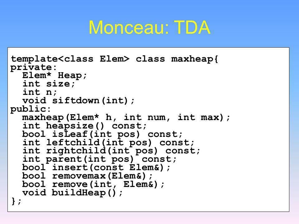 Monceau: TDA template class maxheap{ private: Elem* Heap; int size; int n; void siftdown(int); public: maxheap(Elem* h, int num, int max); int heapsiz
