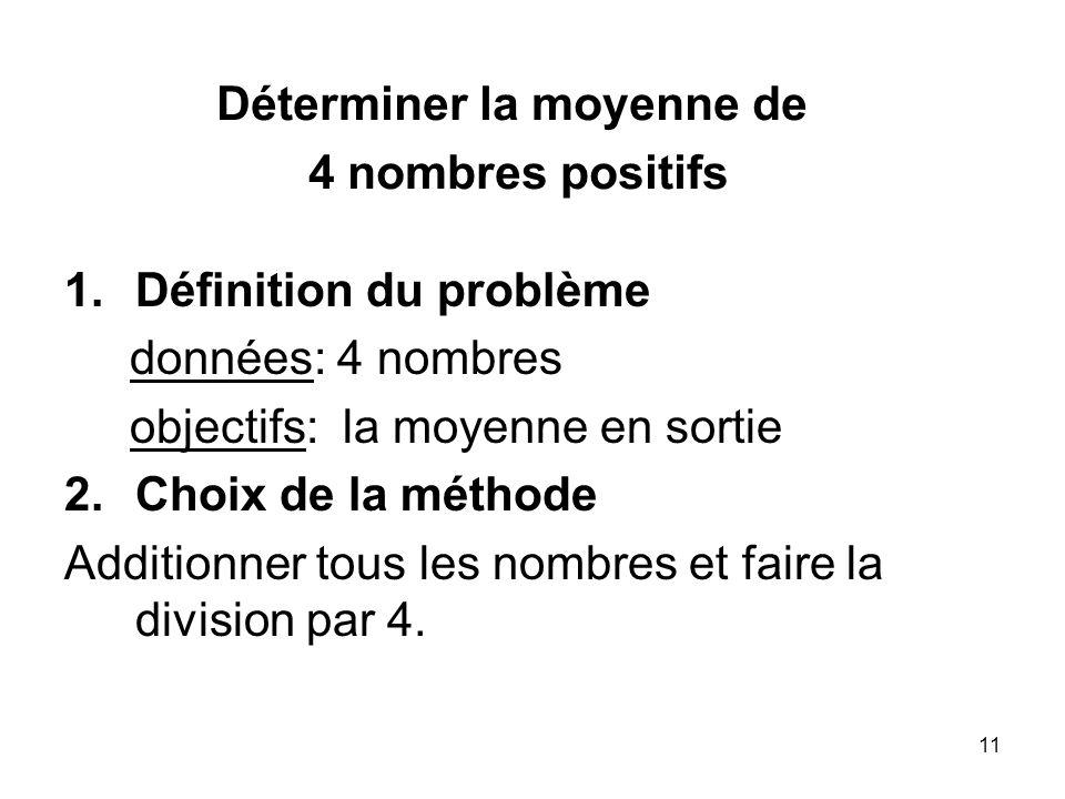 11 1.Définition du problème données: 4 nombres objectifs: la moyenne en sortie 2.Choix de la méthode Additionner tous les nombres et faire la division