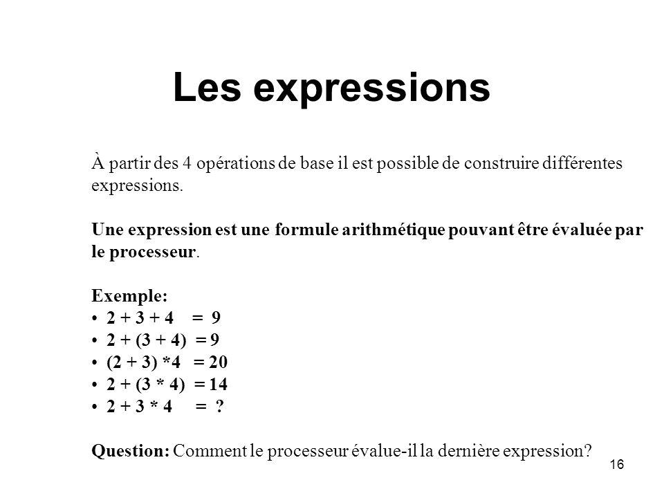 16 Les expressions À partir des 4 opérations de base il est possible de construire différentes expressions. Une expression est une formule arithmétiqu