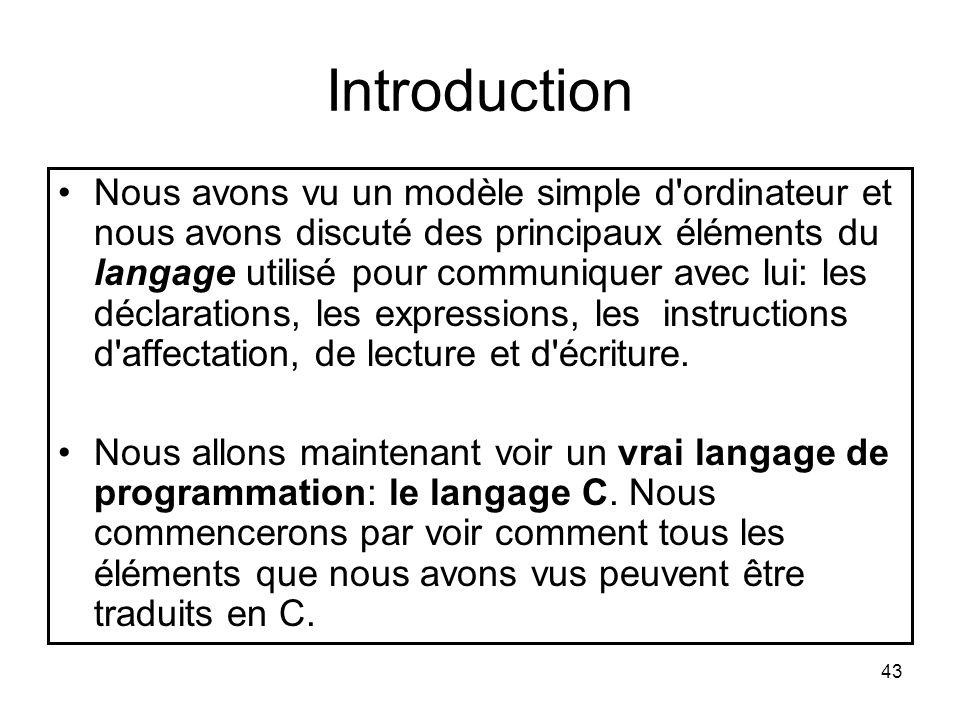 43 Introduction Nous avons vu un modèle simple d'ordinateur et nous avons discuté des principaux éléments du langage utilisé pour communiquer avec lui