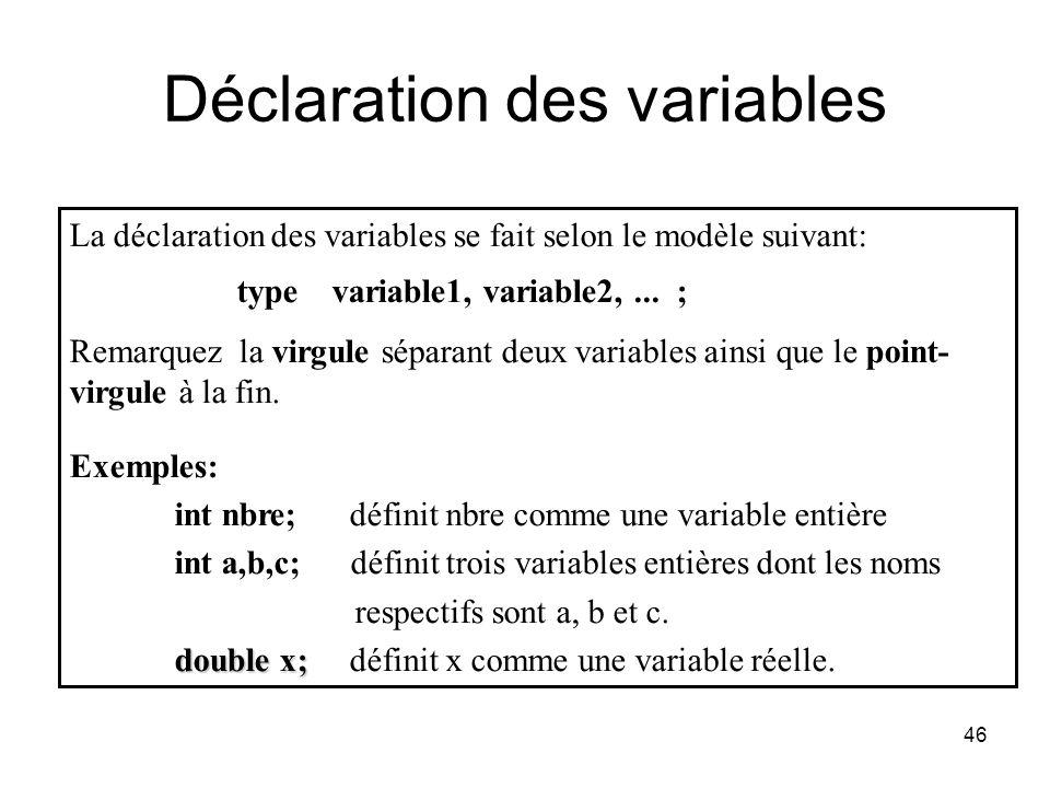 46 Déclaration des variables La déclaration des variables se fait selon le modèle suivant: type variable1, variable2,... ; Remarquez la virgule sépara