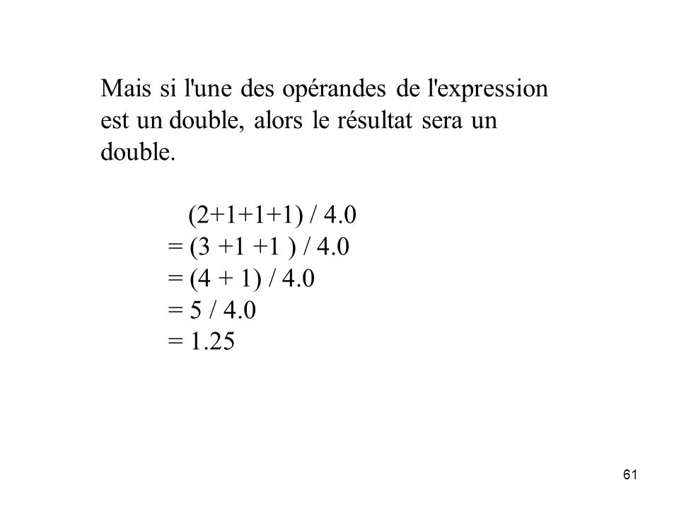 61 Mais si l'une des opérandes de l'expression est un double, alors le résultat sera un double. (2+1+1+1) / 4.0 = (3 +1 +1 ) / 4.0 = (4 + 1) / 4.0 = 5