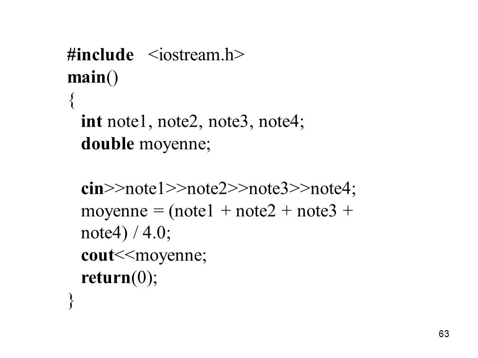 63 #include main() { int note1, note2, note3, note4; double moyenne; cin>>note1>>note2>>note3>>note4; moyenne = (note1 + note2 + note3 + note4) / 4.0;