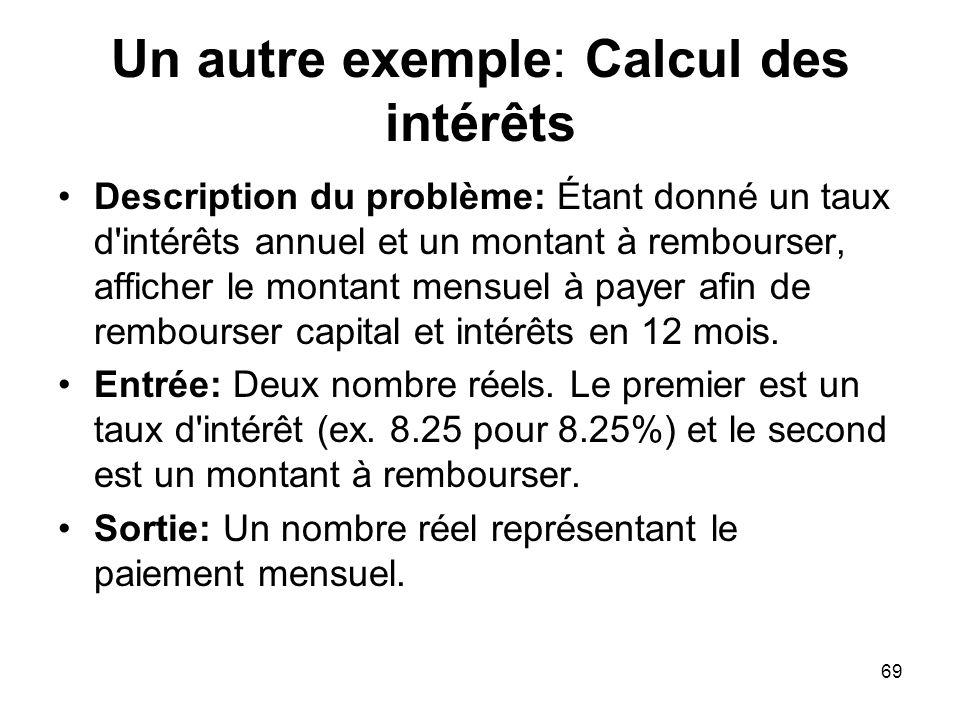 69 Un autre exemple: Calcul des intérêts Description du problème: Étant donné un taux d'intérêts annuel et un montant à rembourser, afficher le montan