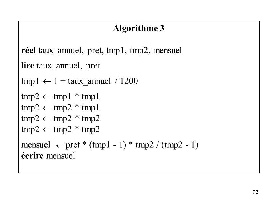 73 Algorithme 3 réel taux_annuel, pret, tmp1, tmp2, mensuel lire taux_annuel, pret tmp1 1 + taux_annuel / 1200 tmp2 tmp1 * tmp1 tmp2 tmp2 * tmp1 tmp2