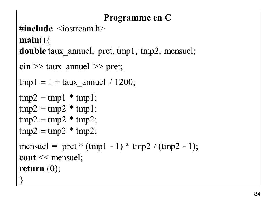 84 Programme en C #include main(){ double taux_annuel, pret, tmp1, tmp2, mensuel; cin >> taux_annuel >> pret; tmp1 1 + taux_annuel / 1200; tmp2 tmp1 *