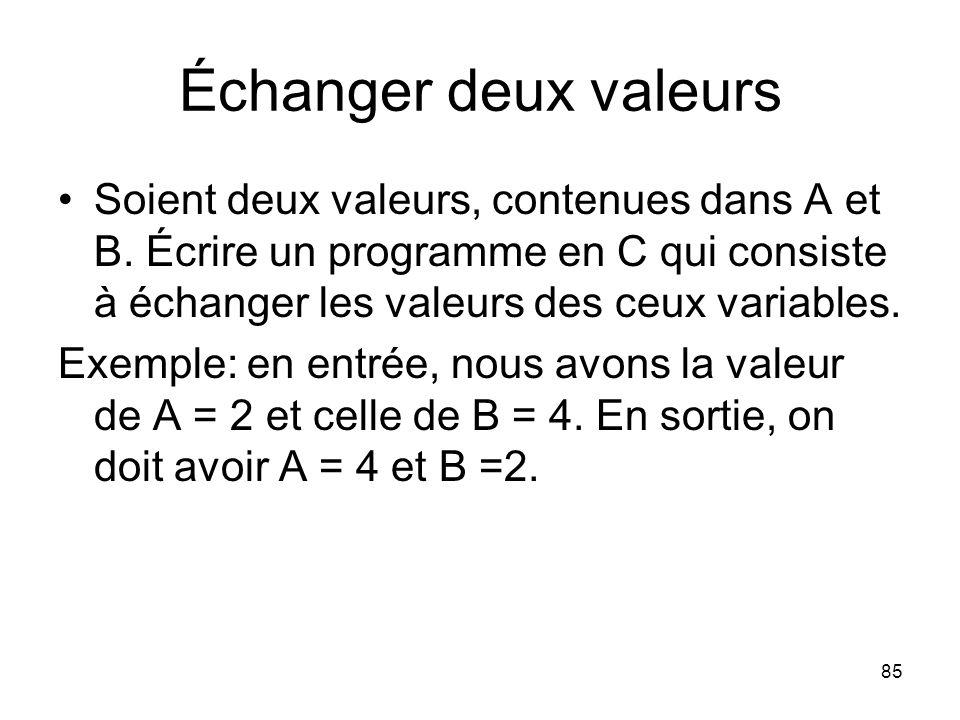 85 Échanger deux valeurs Soient deux valeurs, contenues dans A et B. Écrire un programme en C qui consiste à échanger les valeurs des ceux variables.