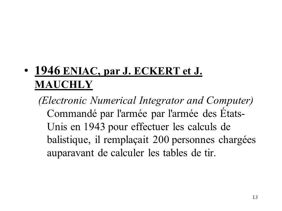 13 1946 ENIAC, par J. ECKERT et J. MAUCHLY (Electronic Numerical Integrator and Computer) Commandé par l'armée par l'armée des États- Unis en 1943 pou