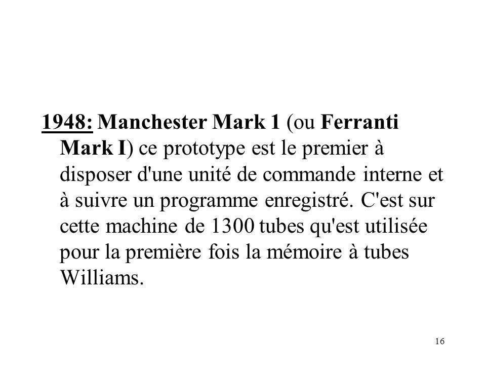 16 1948: Manchester Mark 1 (ou Ferranti Mark I) ce prototype est le premier à disposer d'une unité de commande interne et à suivre un programme enregi