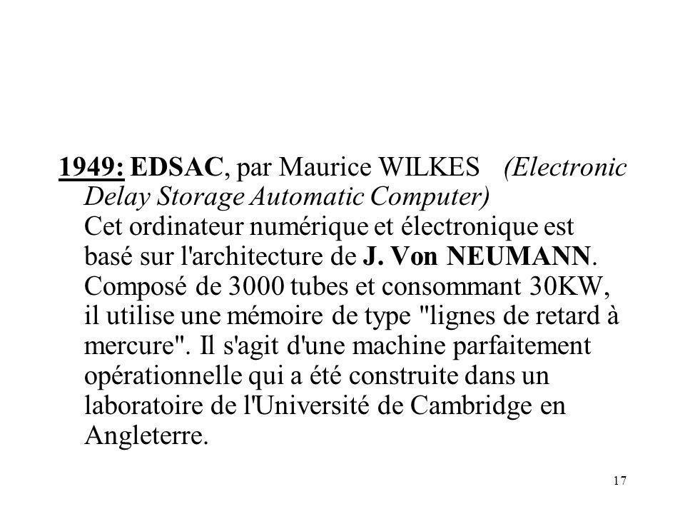 17 1949: EDSAC, par Maurice WILKES (Electronic Delay Storage Automatic Computer) Cet ordinateur numérique et électronique est basé sur l'architecture
