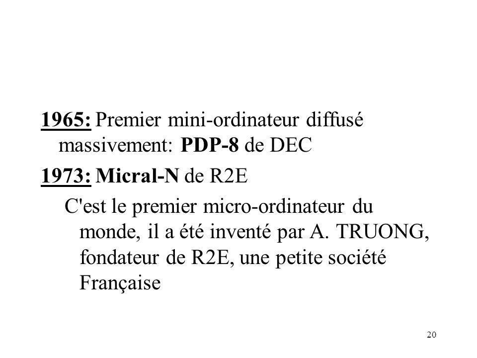 20 1965: Premier mini-ordinateur diffusé massivement: PDP-8 de DEC 1973: Micral-N de R2E C'est le premier micro-ordinateur du monde, il a été inventé