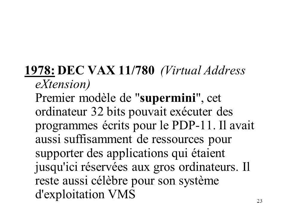 23 1978: DEC VAX 11/780 (Virtual Address eXtension) Premier modèle de supermini , cet ordinateur 32 bits pouvait exécuter des programmes écrits pour le PDP-11.
