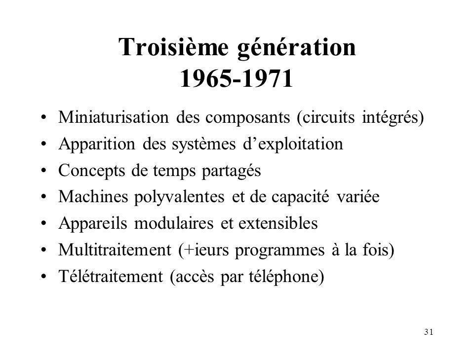 31 Troisième génération 1965-1971 Miniaturisation des composants (circuits intégrés) Apparition des systèmes dexploitation Concepts de temps partagés Machines polyvalentes et de capacité variée Appareils modulaires et extensibles Multitraitement (+ieurs programmes à la fois) Télétraitement (accès par téléphone)