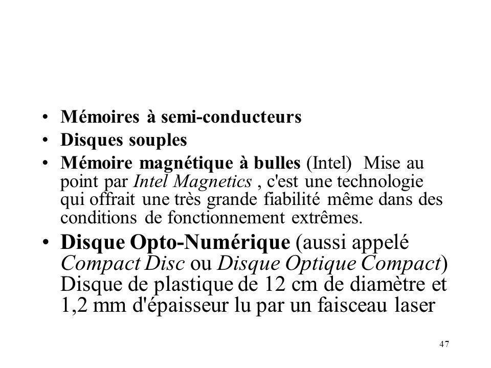 47 Mémoires à semi-conducteurs Disques souples Mémoire magnétique à bulles (Intel) Mise au point par Intel Magnetics, c est une technologie qui offrait une très grande fiabilité même dans des conditions de fonctionnement extrêmes.