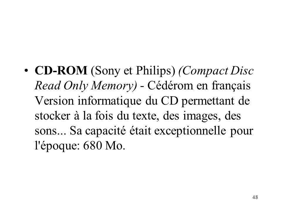 48 CD-ROM (Sony et Philips) (Compact Disc Read Only Memory) - Cédérom en français Version informatique du CD permettant de stocker à la fois du texte, des images, des sons...