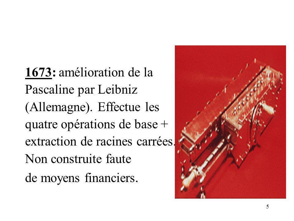 5 1673: amélioration de la Pascaline par Leibniz (Allemagne). Effectue les quatre opérations de base + extraction de racines carrées. Non construite f