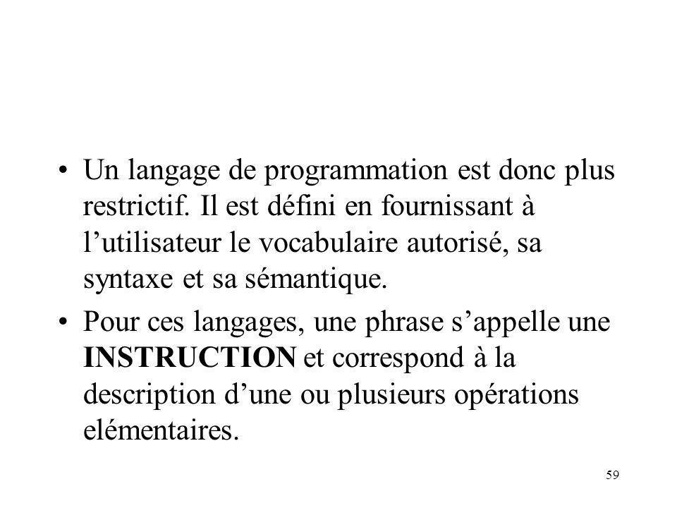 59 Un langage de programmation est donc plus restrictif. Il est défini en fournissant à lutilisateur le vocabulaire autorisé, sa syntaxe et sa sémanti